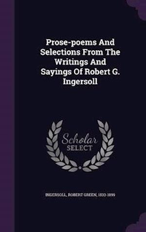 Prose-Poems and Selections from the Writings and Sayings of Robert G. Ingersoll af Robert Green 1833-1899 Ingersoll