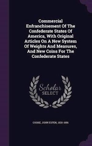Commercial Enfranchisement of the Confederate States of America, with Original Articles on a New System of Weights and Measures, and New Coins for the Confederate States af John Esten 1830-1886 Cooke