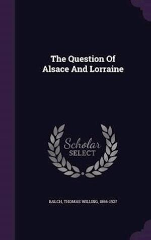The Question of Alsace and Lorraine af Thomas Willing 1866-1927 Balch