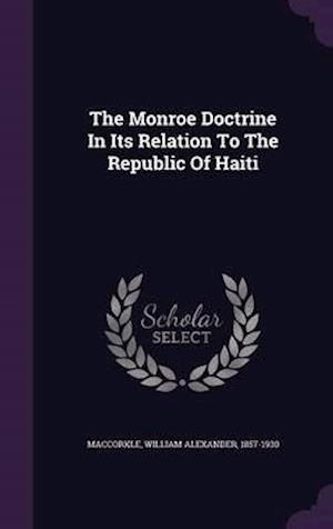 The Monroe Doctrine in Its Relation to the Republic of Haiti af William Alexander 1857-1930 Maccorkle