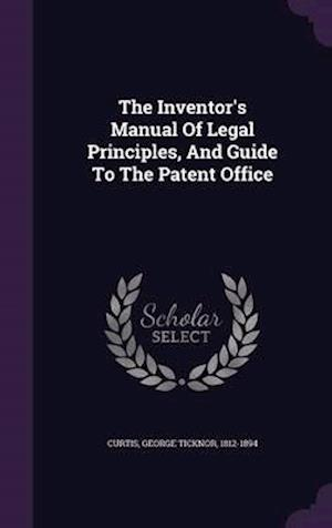 The Inventor's Manual of Legal Principles, and Guide to the Patent Office af George Ticknor 1812-1894 Curtis