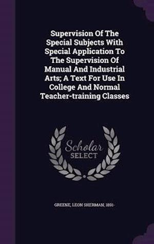 Supervision of the Special Subjects with Special Application to the Supervision of Manual and Industrial Arts; A Text for Use in College and Normal Teacher-Training Classes af Leon Sherman 1891- Greene