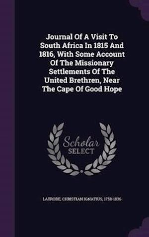 Journal of a Visit to South Africa in 1815 and 1816, with Some Account of the Missionary Settlements of the United Brethren, Near the Cape of Good Hope af Christian Ignatius 1758-1836 Latrobe