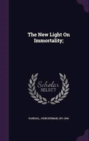 The New Light on Immortality; af John Herman 1871-1946 Randall