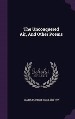 The Unconquered Air, and Other Poems af Florence Earle 1850-1927 Coates