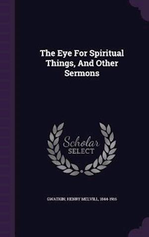 The Eye for Spiritual Things, and Other Sermons af Henry Melvill 1844-1916 Gwatkin