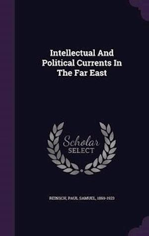Intellectual and Political Currents in the Far East af Paul Samuel 1869-1923 Reinsch
