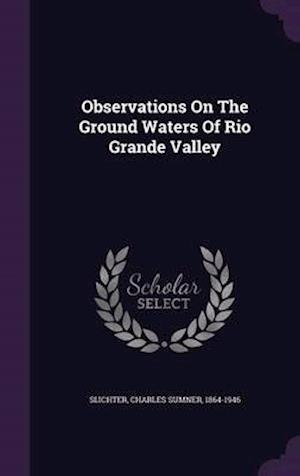 Observations on the Ground Waters of Rio Grande Valley af Charles Sumner 1864-1946 Slichter