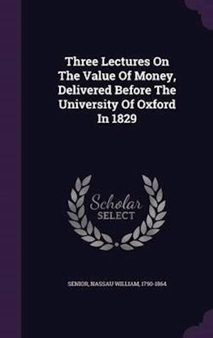 Three Lectures on the Value of Money, Delivered Before the University of Oxford in 1829 af Nassau William 1790-1864 Senior