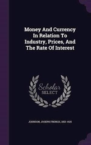 Money and Currency in Relation to Industry, Prices, and the Rate of Interest af Joseph French 1853-1925 Johnson