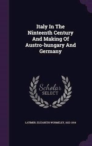 Italy in the Ninteenth Century and Making of Austro-Hungary and Germany af Elizabeth Wormeley 1822-1904 Latimer