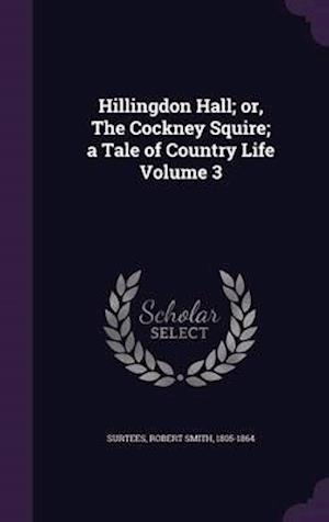 Hillingdon Hall; Or, the Cockney Squire; A Tale of Country Life Volume 3 af Robert Smith 1805-1864 Surtees
