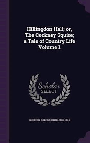 Hillingdon Hall; Or, the Cockney Squire; A Tale of Country Life Volume 1 af Robert Smith 1805-1864 Surtees