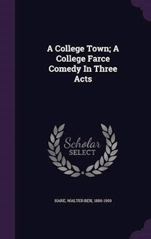 A College Town; A College Farce Comedy in Three Acts af Walter Ben 1880-1950 Hare
