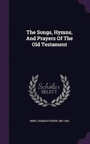 The Songs, Hymns, and Prayers of the Old Testament af Charles Foster 1867-1925 Kent