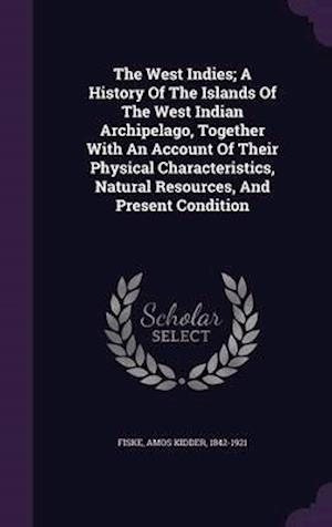 The West Indies; A History of the Islands of the West Indian Archipelago, Together with an Account of Their Physical Characteristics, Natural Resources, and Present Condition af Amos Kidder 1842-1921 Fiske