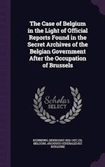 The Case of Belgium in the Light of Official Reports Found in the Secret Archives of the Belgian Government After the Occupation of Brussels af Bernhard 1865-1937 Dernburg