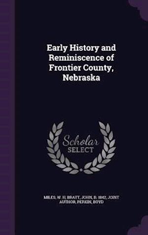Early History and Reminiscence of Frontier County, Nebraska af John Bratt, W. H. Miles, Boyd Perkin