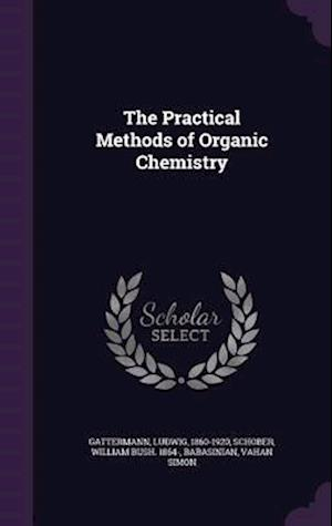 The Practical Methods of Organic Chemistry af William Bush 1864- Schober, Ludwig Gattermann, Vahan Simon Babasinian