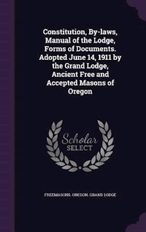 Constitution, By-Laws, Manual of the Lodge, Forms of Documents. Adopted June 14, 1911 by the Grand Lodge, Ancient Free and Accepted Masons of Oregon af Freemasons Oregon Grand Lodge