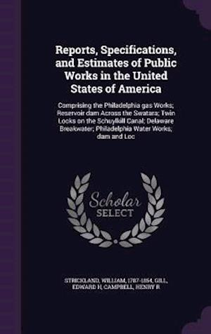 Reports, Specifications, and Estimates of Public Works in the United States of America af Edward H. Gill, William Strickland, Henry R. Campbell