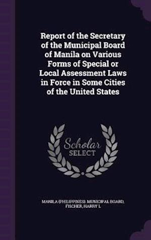 Report of the Secretary of the Municipal Board of Manila on Various Forms of Special or Local Assessment Laws in Force in Some Cities of the United St af Harry L. Fischer