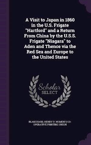 A   Visit to Japan in 1860 in the U.S. Frigate Hartford and a Return from China by the U.S.S. Frigate Niagara to Aden and Thence Via the Red Sea and E af Women's Co-Operative Printing Union, Henry P. Blanchard