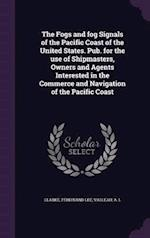 The Fogs and Fog Signals of the Pacific Coast of the United States. Pub. for the Use of Shipmasters, Owners and Agents Interested in the Commerce and af Ferdinand Lee Clarke, A. L. Valleau
