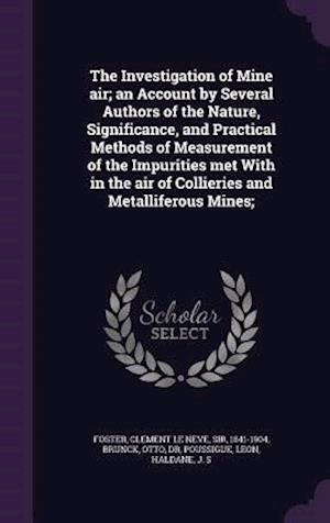 The Investigation of Mine Air; An Account by Several Authors of the Nature, Significance, and Practical Methods of Measurement of the Impurities Met w af Clement Le Neve Foster, Leon Poussigue, Otto Brunck