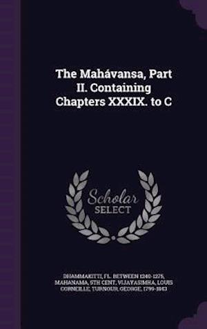 The Mahavansa, Part II. Containing Chapters XXXIX. to C af Fl Between 1240-1275 Dhammakitti, 5th Cent Mahanama, Louis Corneille Vijayasimha