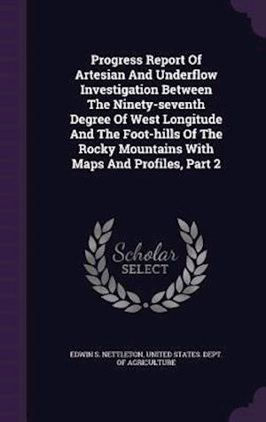 Progress Report of Artesian and Underflow Investigation Between the Ninety-Seventh Degree of West Longitude and the Foot-Hills of the Rocky Mountains af Edwin S. Nettleton