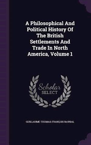 A Philosophical and Political History of the British Settlements and Trade in North America, Volume 1 af Guillaume-Thomas-Francois Raynal