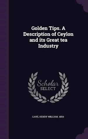 Golden Tips. a Description of Ceylon and Its Great Tea Industry af Henry William 1854- Cave