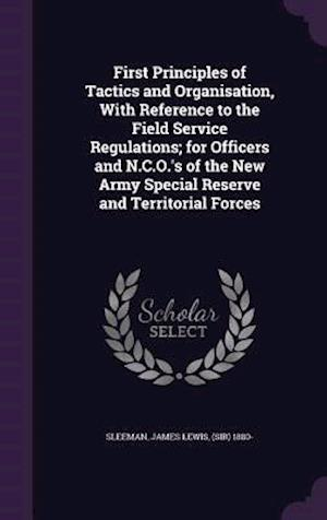 First Principles of Tactics and Organisation, with Reference to the Field Service Regulations; For Officers and N.C.O.'s of the New Army Special Reser af James Lewis Sleeman