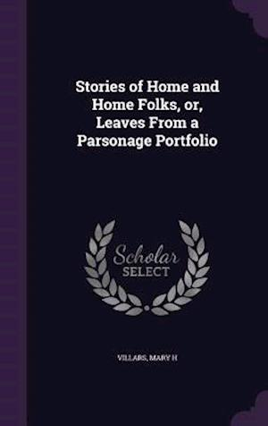 Stories of Home and Home Folks, Or, Leaves from a Parsonage Portfolio af Mary H. Villars