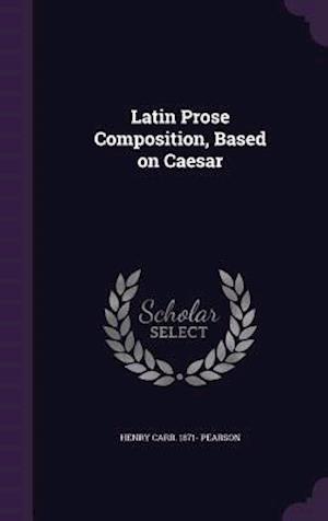 Latin Prose Composition, Based on Caesar af Henry Carr 1871- Pearson