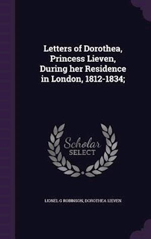 Letters of Dorothea, Princess Lieven, During Her Residence in London, 1812-1834; af Lionel G. Robinson, Dorothea Lieven