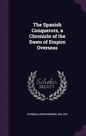 The Spanish Conquerors, a Chronicle of the Dawn of Empire Overseas af Irving Berdine 1861-1938 Richman