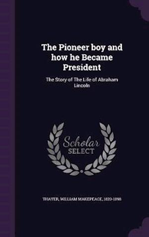 The Pioneer Boy and How He Became President af William Makepeace 1820-1898 Thayer