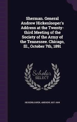 Sherman. General Andrew Hickenlooper's Address at the Twenty-Third Meeting of the Society of the Army of the Tennessee. Chicago, Ill., October 7th, 18 af Andrew Hickenlooper