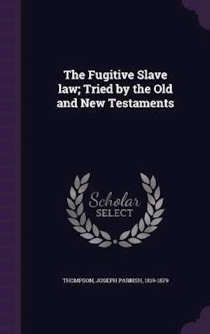 The Fugitive Slave Law; Tried by the Old and New Testaments af Joseph Parrish 1819-1879 Thompson