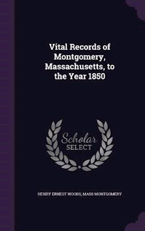 Vital Records of Montgomery, Massachusetts, to the Year 1850 af Henry Ernest Woods, Mass Montgomery