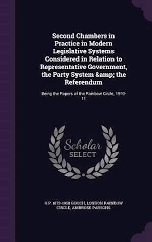 Second Chambers in Practice in Modern Legislative Systems Considered in Relation to Representative Government, the Party System & the Referendum af Ambrose Parsons, London Rainbow Circle, G. P. 1873-1968 Gooch