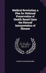 Medical Revolution; A Plea for National Preservation of Health Based Upon the Natural Interpretation of Disease af Sydney Wilson Macilwaine