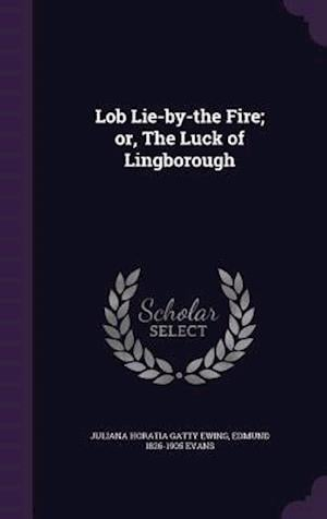 Lob Lie-By-The Fire; Or, the Luck of Lingborough af Edmund 1826-1905 Evans, Juliana Horatia Gatty Ewing