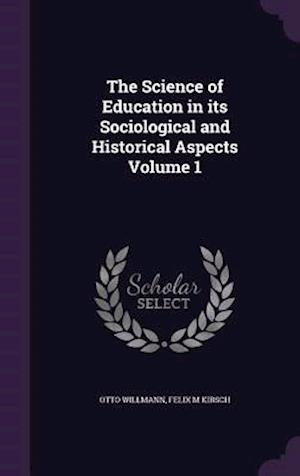 The Science of Education in Its Sociological and Historical Aspects Volume 1 af Felix M. Kirsch, Otto Willmann