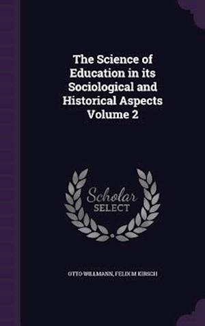 The Science of Education in Its Sociological and Historical Aspects Volume 2 af Otto Willmann, Felix M. Kirsch