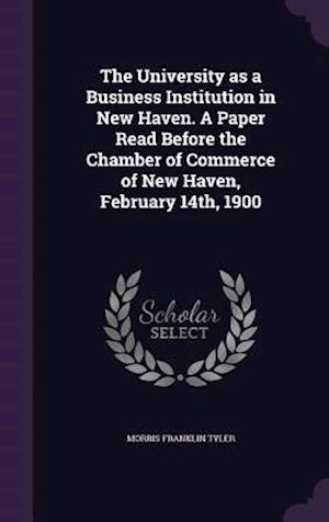 The University as a Business Institution in New Haven. a Paper Read Before the Chamber of Commerce of New Haven, February 14th, 1900 af Morris Franklin Tyler