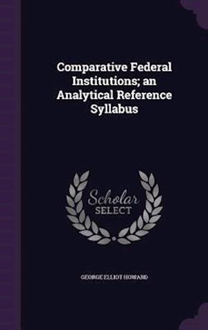 Comparative Federal Institutions; An Analytical Reference Syllabus af George Elliot Howard