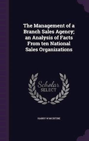 The Management of a Branch Sales Agency; An Analysis of Facts from Ten National Sales Organizations af Harry W. McIntire